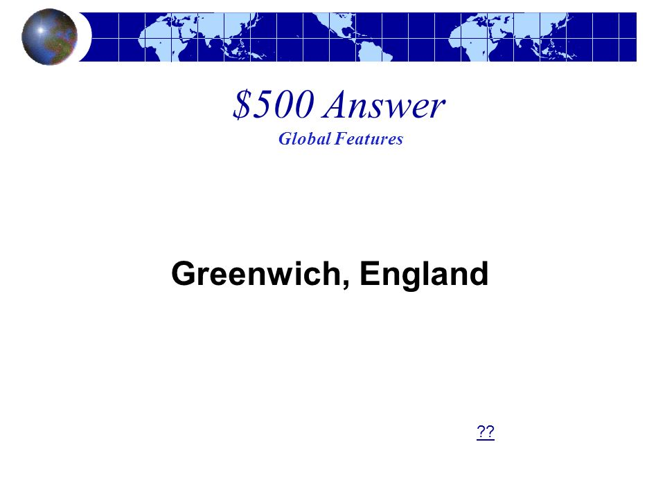 $500 Answer Global Features Greenwich, England ??
