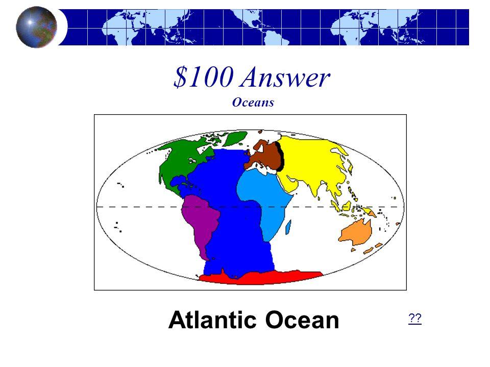 $100 Answer Oceans Atlantic Ocean ??