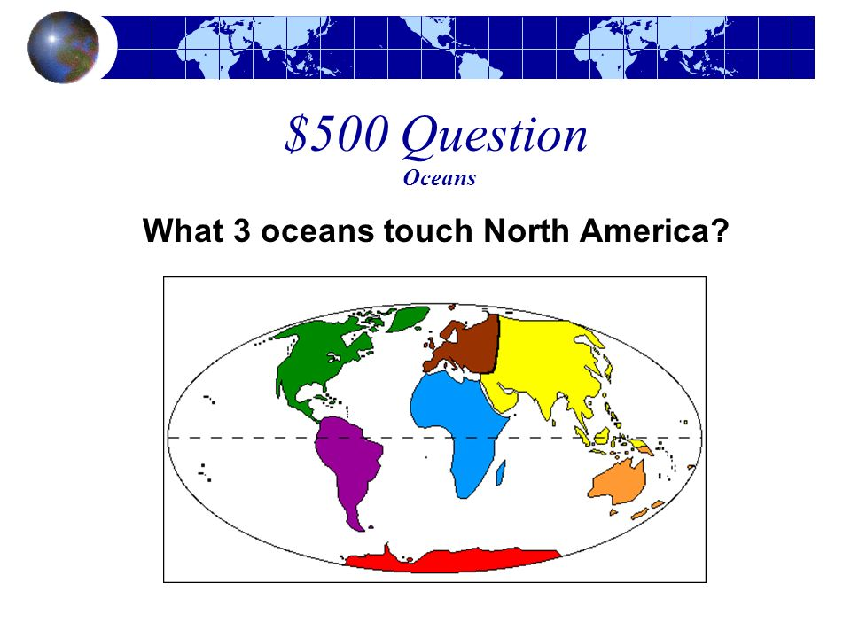 $500 Question Oceans What 3 oceans touch North America?