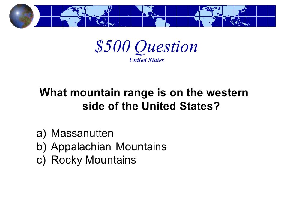 $500 Question United States What mountain range is on the western side of the United States? a)Massanutten b)Appalachian Mountains c)Rocky Mountains