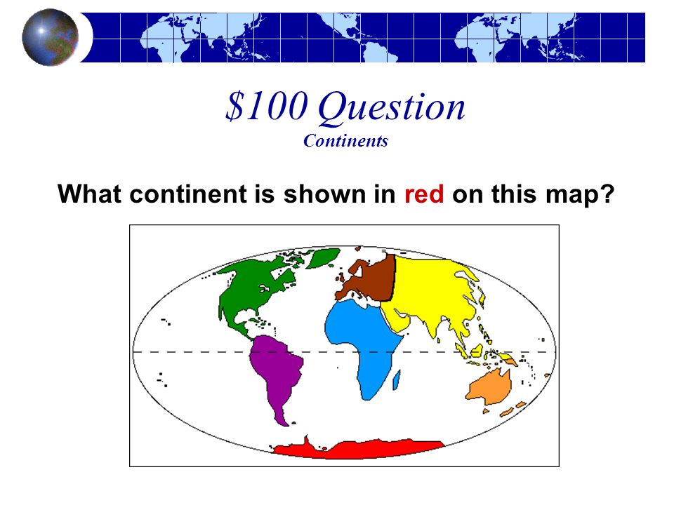 $100 Question Continents What continent is shown in red on this map?