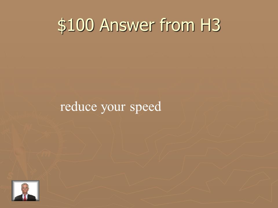 $100 Question from H3 What should you do to give yourself more time to react to dangerous situations?