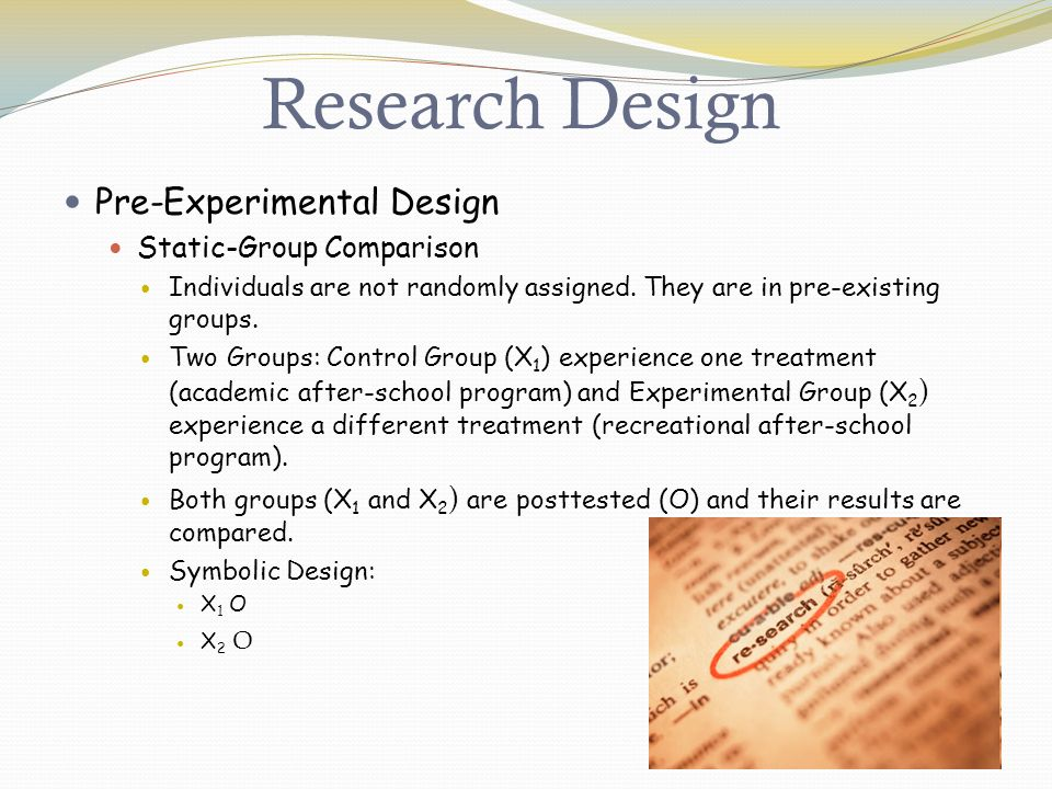 Research Design Pre-Experimental Design Static-Group Comparison Individuals are not randomly assigned.
