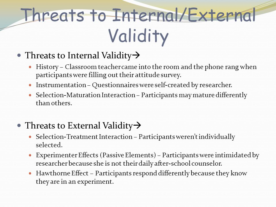Threats to Internal/External Validity Threats to Internal Validity History – Classroom teacher came into the room and the phone rang when participants were filling out their attitude survey.