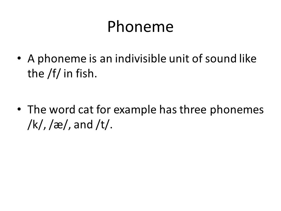 Phoneme A phoneme is an indivisible unit of sound like the /f/ in fish. The word cat for example has three phonemes /k/, /æ/, and /t/.