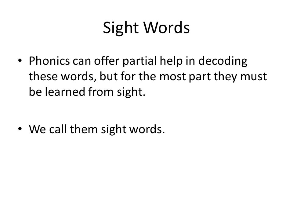 Sight Words Phonics can offer partial help in decoding these words, but for the most part they must be learned from sight. We call them sight words.