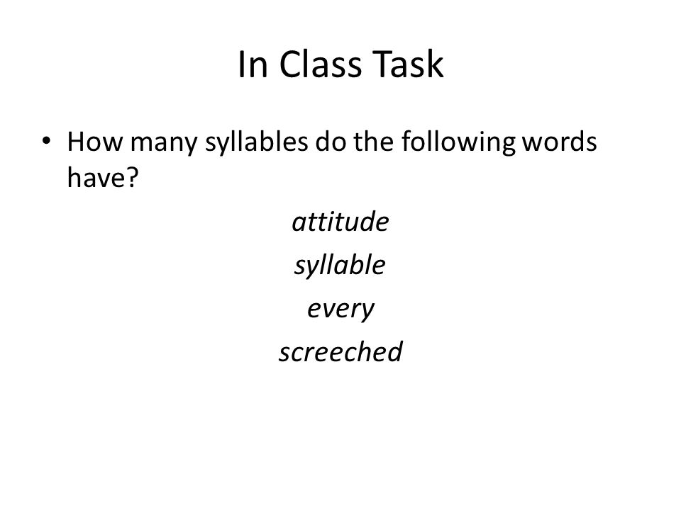In Class Task How many syllables do the following words have? attitude syllable every screeched