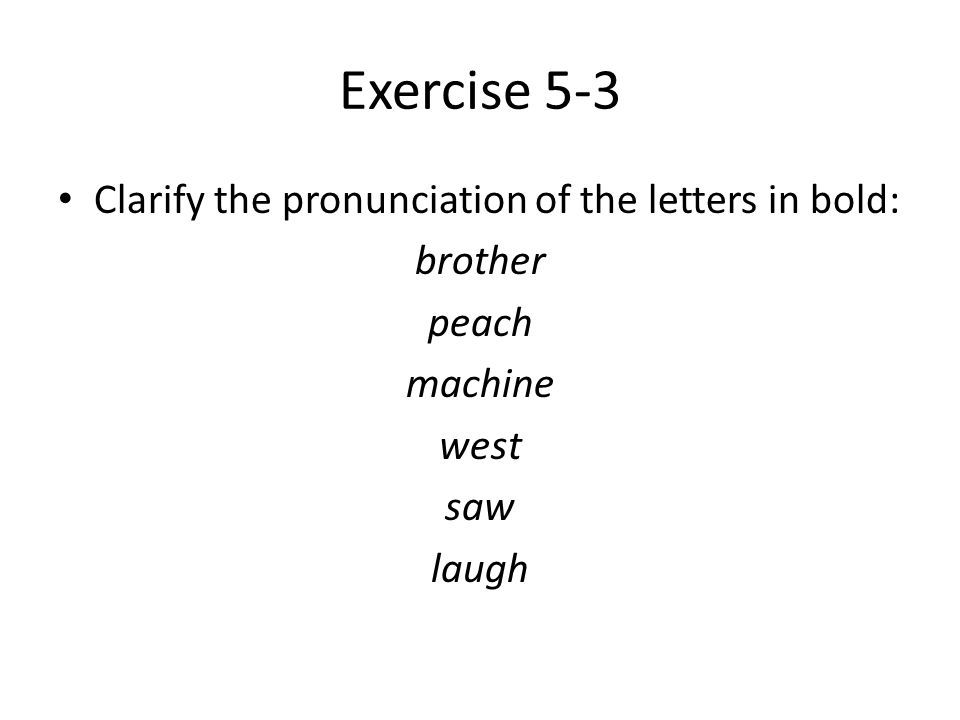 Exercise 5-3 Clarify the pronunciation of the letters in bold: brother peach machine west saw laugh