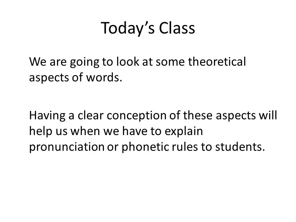 Todays Class We are going to look at some theoretical aspects of words. Having a clear conception of these aspects will help us when we have to explai