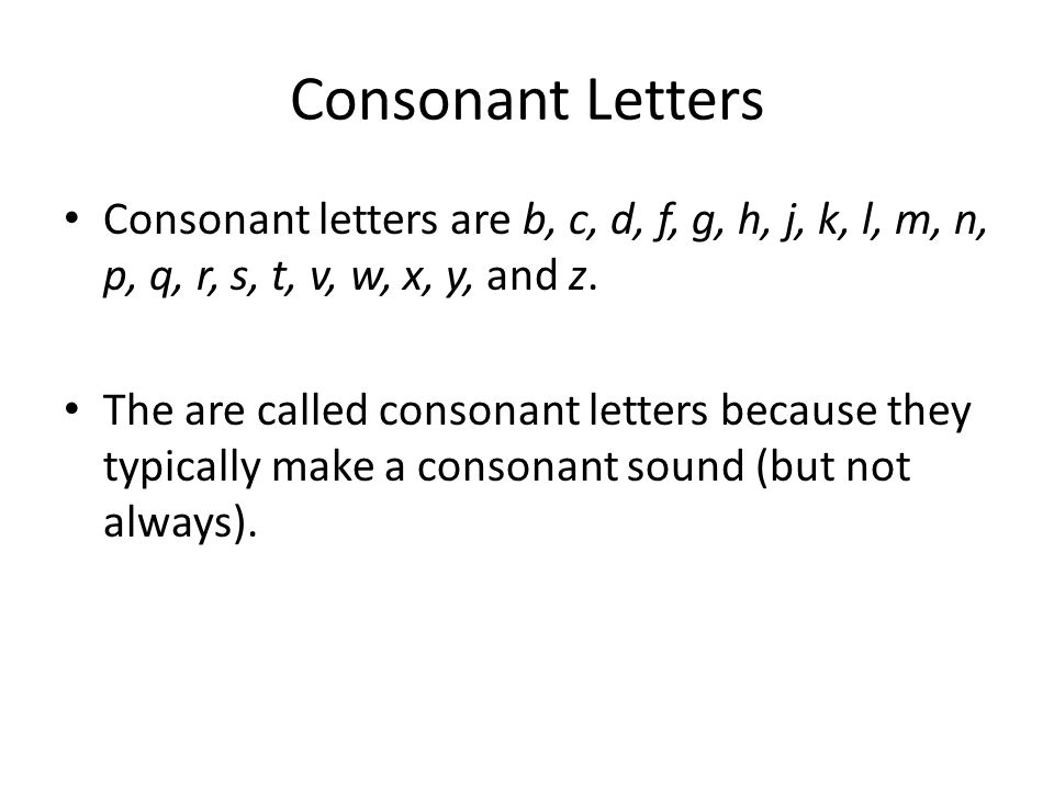 Consonant Letters Consonant letters are b, c, d, f, g, h, j, k, l, m, n, p, q, r, s, t, v, w, x, y, and z. The are called consonant letters because th