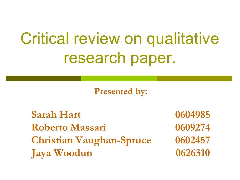 Critical review on qualitative research paper. Presented by: Sarah Hart 0604985 Roberto Massari 0609274 Christian Vaughan-Spruce 0602457 Jaya Woodun 0
