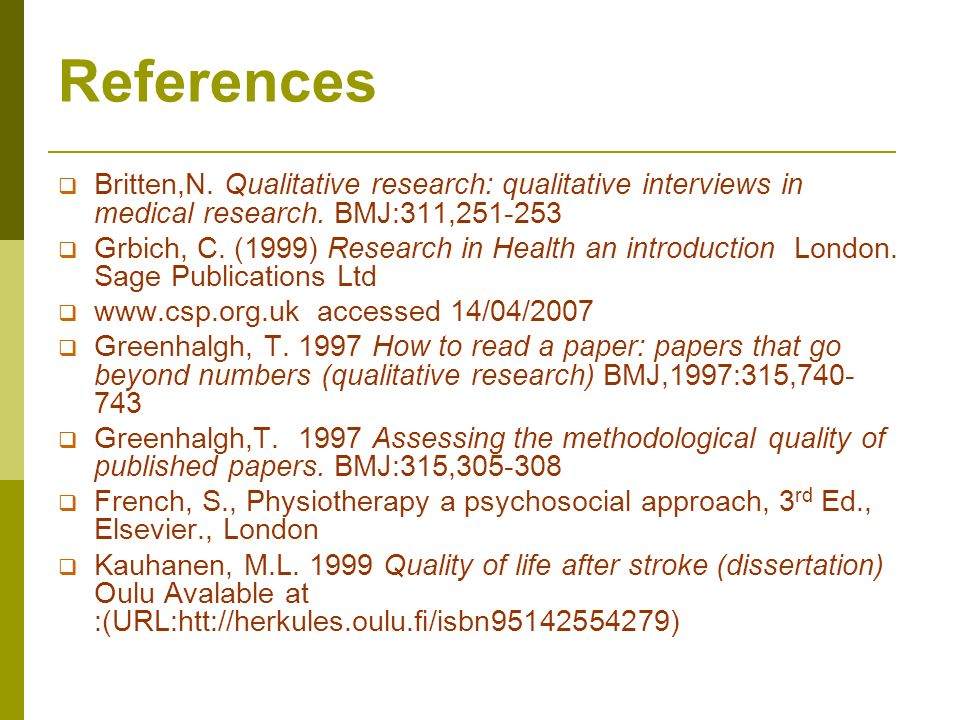 References Britten,N. Qualitative research: qualitative interviews in medical research. BMJ:311,251-253 Grbich, C. (1999) Research in Health an introd