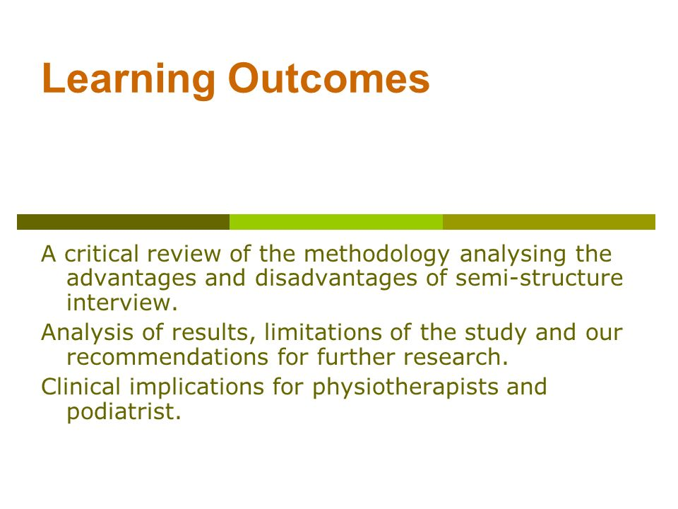 Learning Outcomes A critical review of the methodology analysing the advantages and disadvantages of semi-structure interview. Analysis of results, li