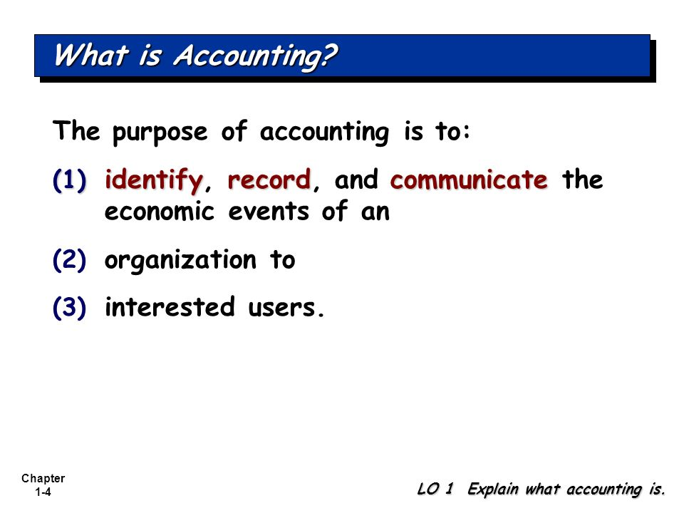 Chapter 1-4 What is Accounting? LO 1 Explain what accounting is. The purpose of accounting is to: (1) identifyrecordcommunicate (1) identify, record,