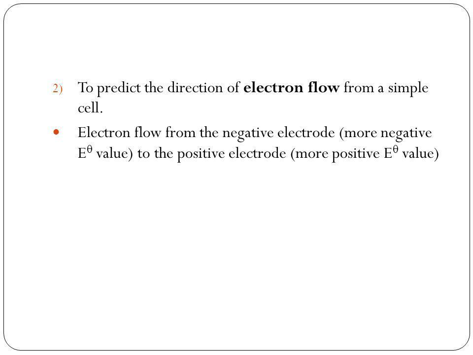 2) To predict the direction of electron flow from a simple cell. Electron flow from the negative electrode (more negative E value) to the positive ele