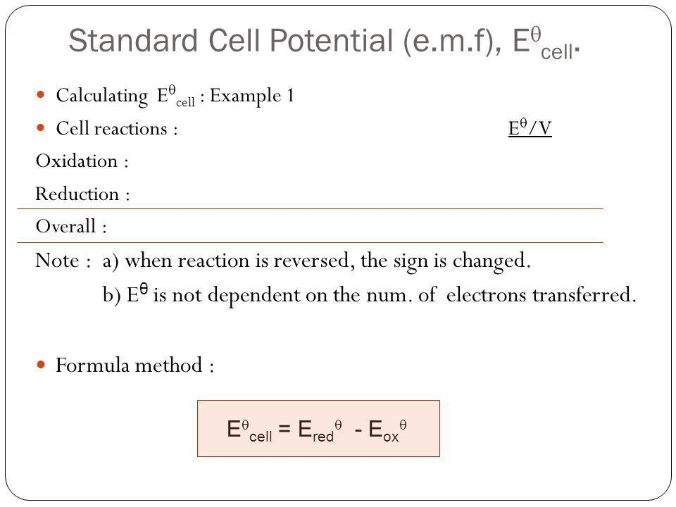 Standard Cell Potential (e.m.f), E cell. Calculating E cell : Example 1 Cell reactions :E /V Oxidation : Reduction : Overall : Note : a) when reaction
