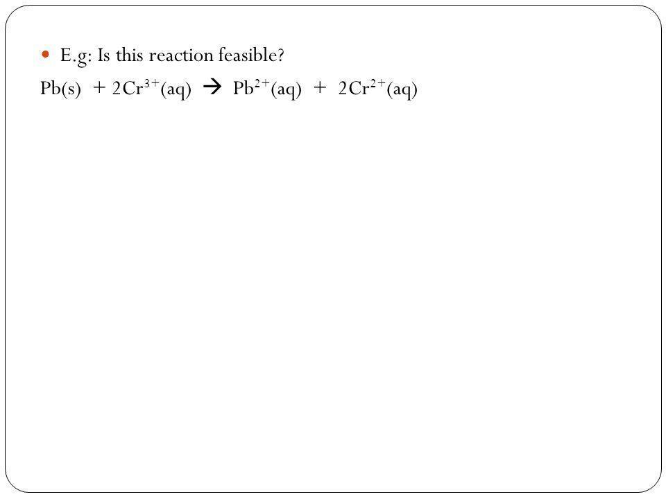 E.g: Is this reaction feasible? Pb(s) + 2Cr 3+ (aq) Pb 2+ (aq) + 2Cr 2+ (aq)