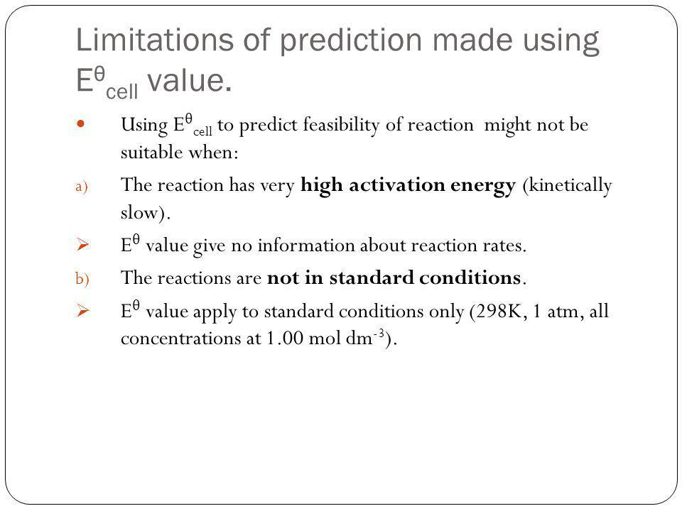Limitations of prediction made using E θ cell value. Using E θ cell to predict feasibility of reaction might not be suitable when: a) The reaction has