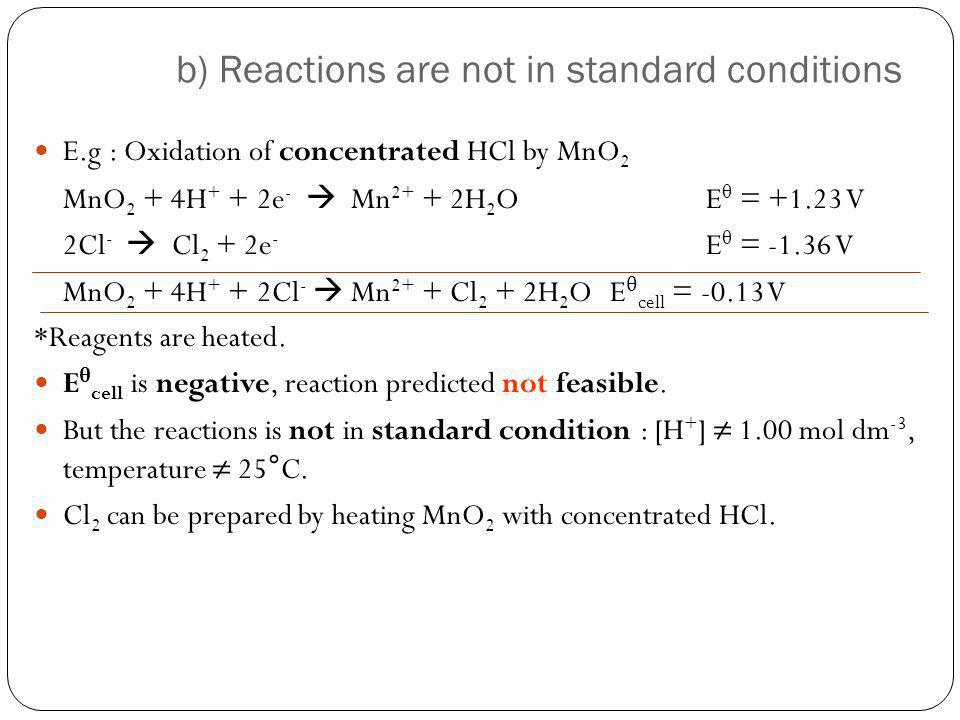 b) Reactions are not in standard conditions E.g : Oxidation of concentrated HCl by MnO 2 MnO 2 + 4H + + 2e - Mn 2+ + 2H 2 OE θ = +1.23 V 2Cl - Cl 2 +