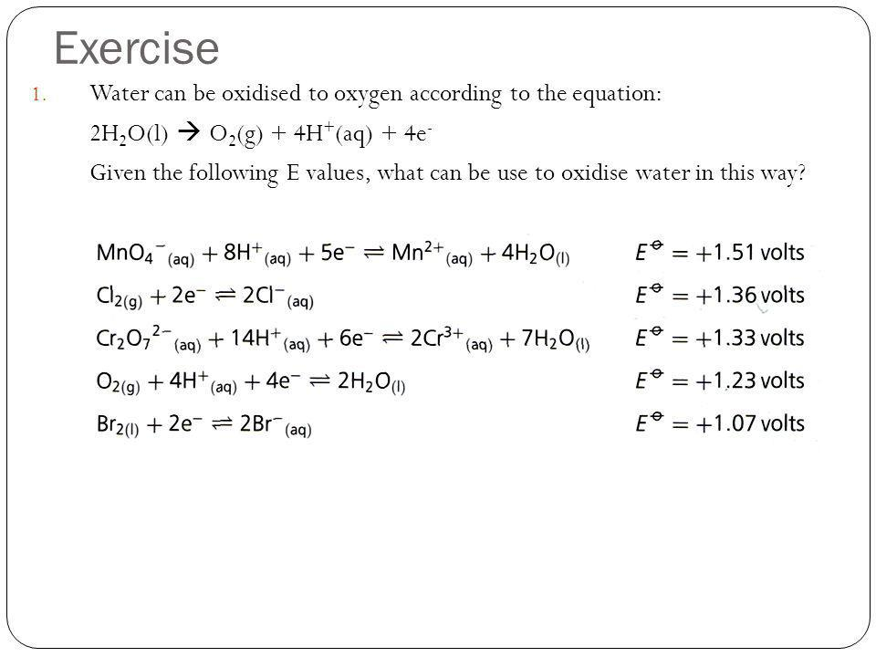 Exercise 1. Water can be oxidised to oxygen according to the equation: 2H 2 O(l) O 2 (g) + 4H + (aq) + 4e - Given the following E values, what can be