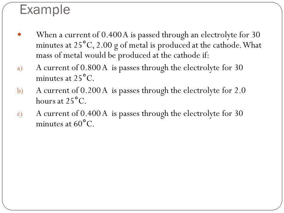 Example When a current of 0.400 A is passed through an electrolyte for 30 minutes at 25°C, 2.00 g of metal is produced at the cathode. What mass of me