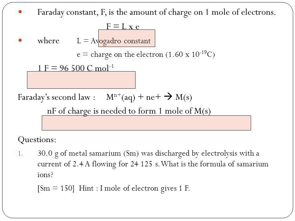 Faraday constant, F, is the amount of charge on 1 mole of electrons. F = L x e where L = Avogadro constant e = charge on the electron (1.60 x 10 -19 C