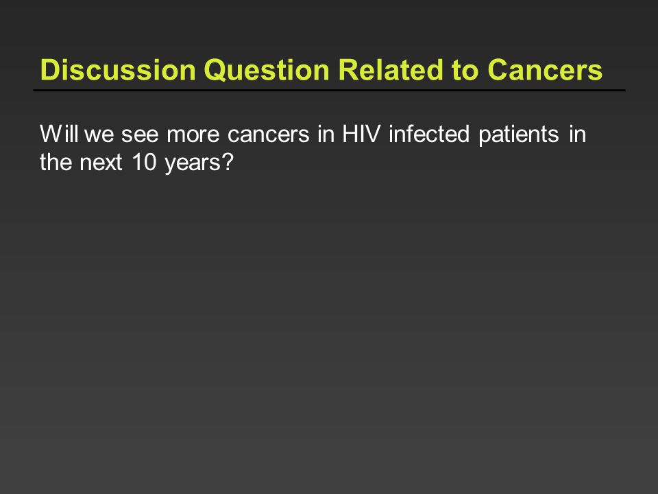 Discussion Question Related to Cancers Will we see more cancers in HIV infected patients in the next 10 years?