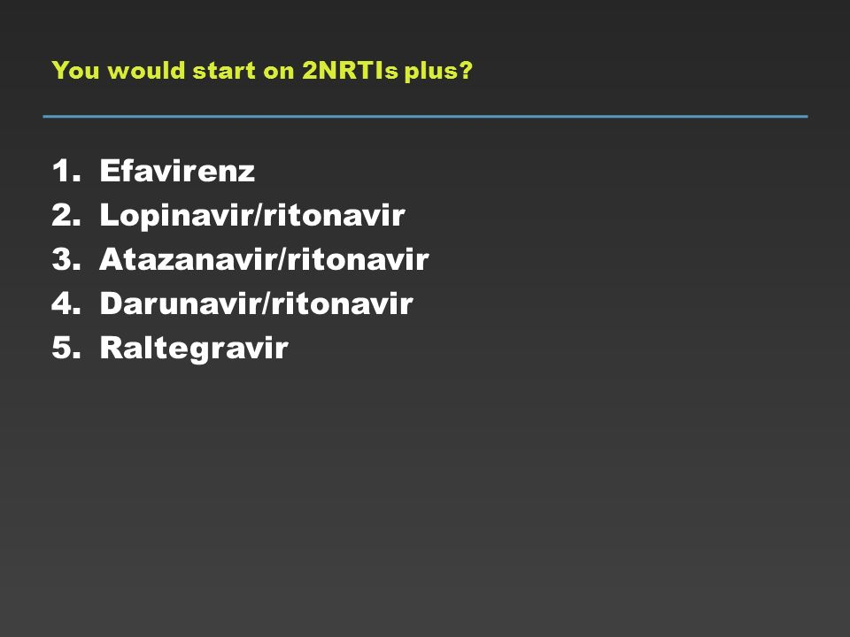 You would start on 2NRTIs plus? 1.Efavirenz 2.Lopinavir/ritonavir 3.Atazanavir/ritonavir 4.Darunavir/ritonavir 5.Raltegravir