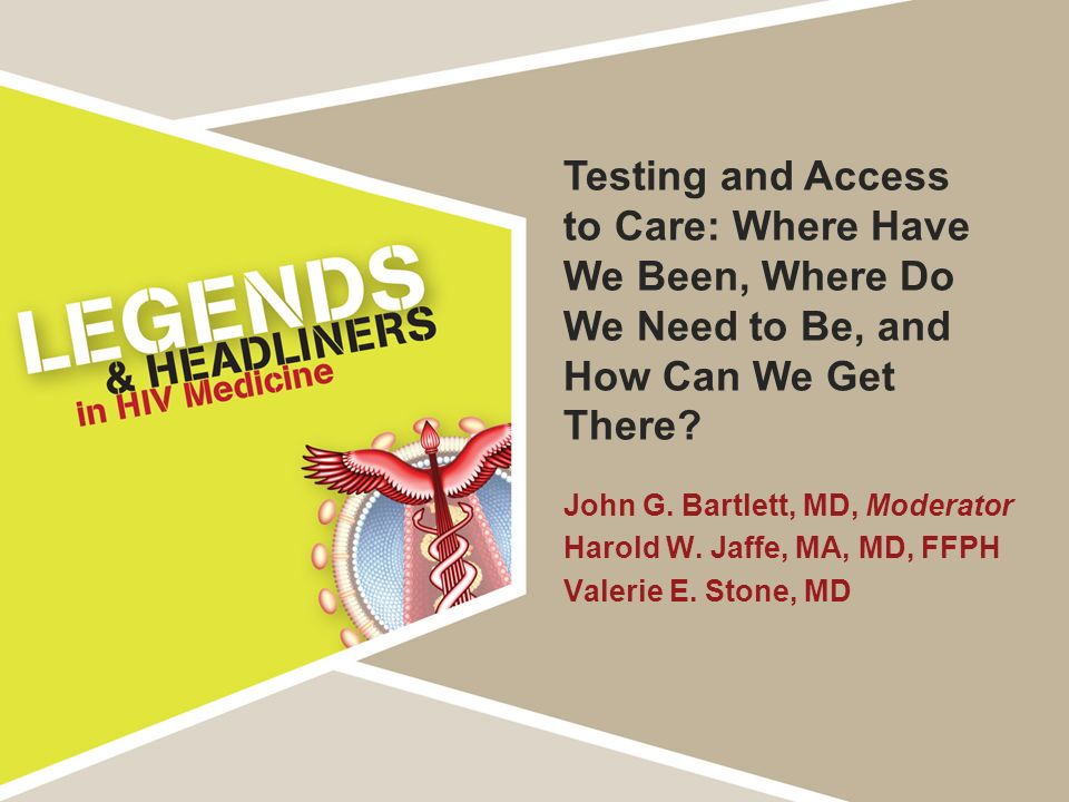 Testing and Access to Care: Where Have We Been, Where Do We Need to Be, and How Can We Get There? John G. Bartlett, MD, Moderator Harold W. Jaffe, MA,