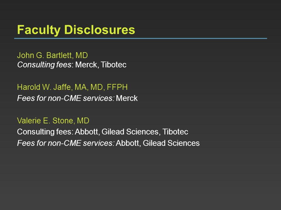 Faculty Disclosures John G. Bartlett, MD Consulting fees: Merck, Tibotec Harold W. Jaffe, MA, MD, FFPH Fees for non-CME services: Merck Valerie E. Sto
