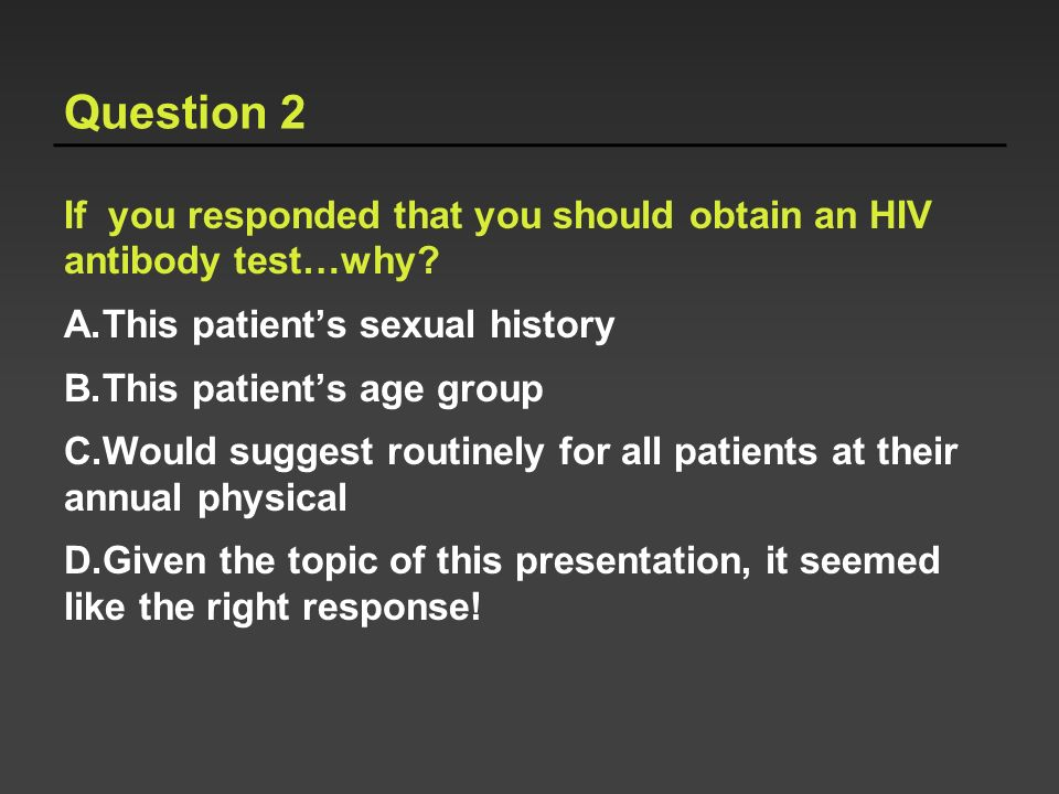 Question 2 If you responded that you should obtain an HIV antibody test…why? A.This patients sexual history B.This patients age group C.Would suggest