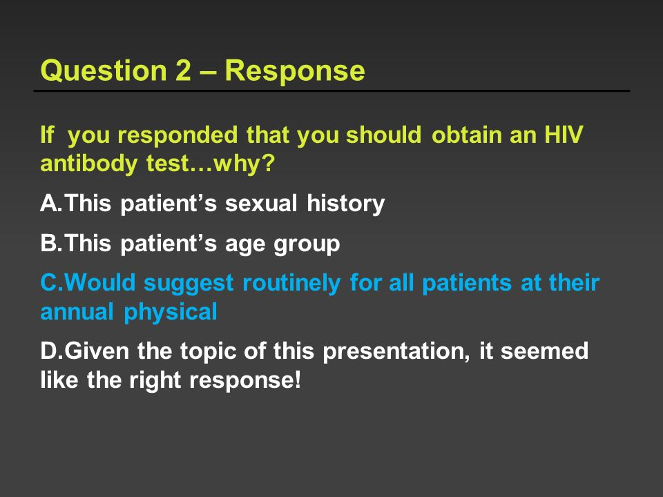 Question 2 – Response If you responded that you should obtain an HIV antibody test…why? A.This patients sexual history B.This patients age group C.Wou