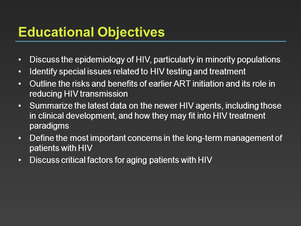 Educational Objectives Discuss the epidemiology of HIV, particularly in minority populations Identify special issues related to HIV testing and treatm