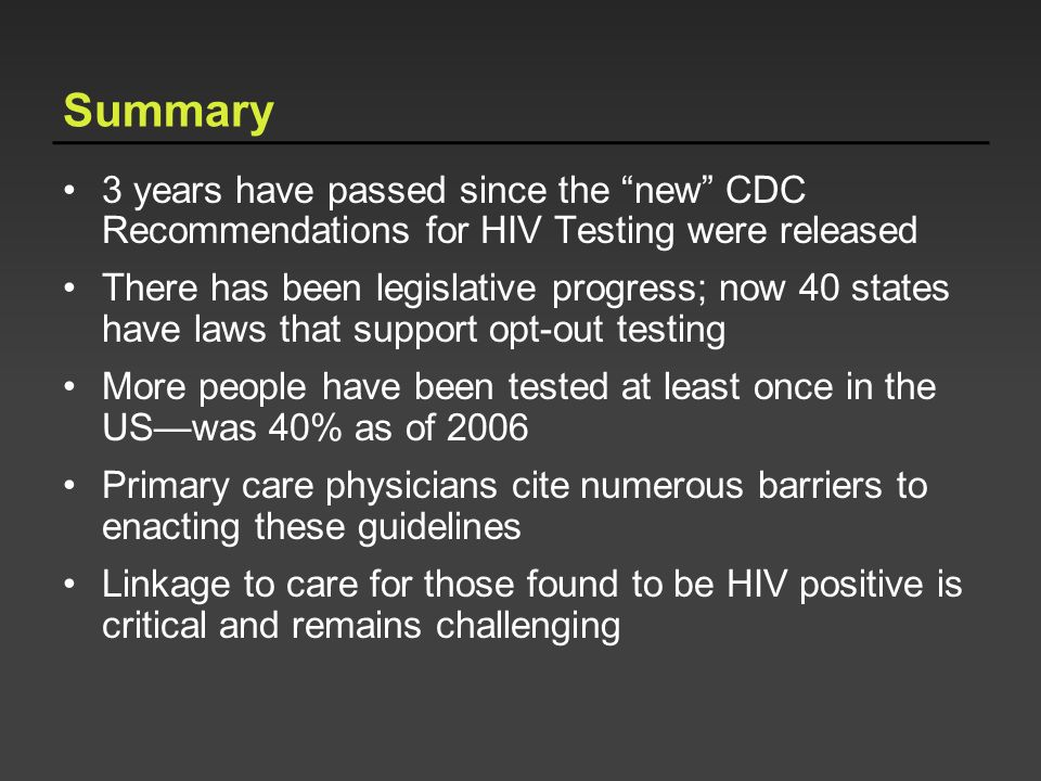 Summary 3 years have passed since the new CDC Recommendations for HIV Testing were released There has been legislative progress; now 40 states have la