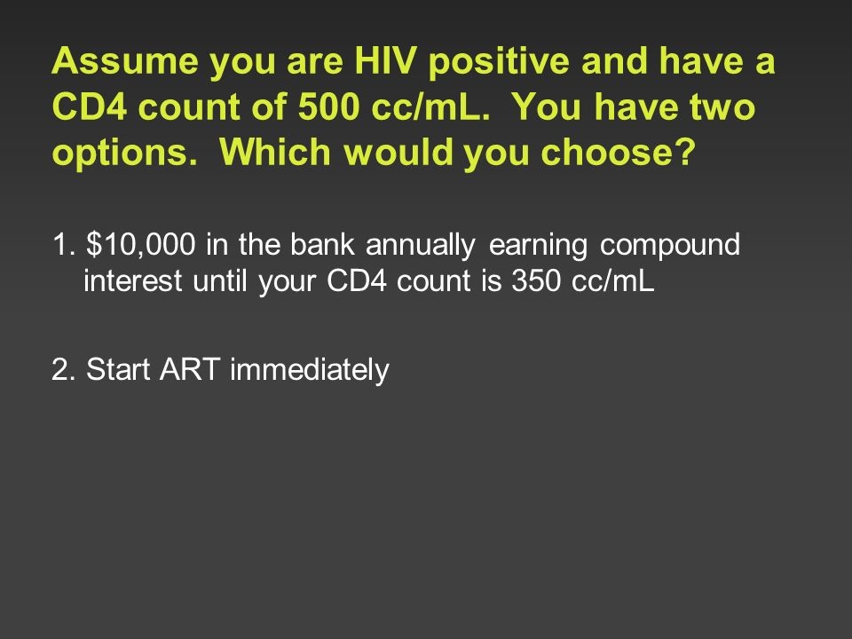 Assume you are HIV positive and have a CD4 count of 500 cc/mL. You have two options. Which would you choose? 1. $10,000 in the bank annually earning c