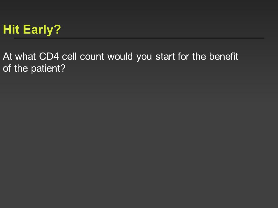 Hit Early? At what CD4 cell count would you start for the benefit of the patient?