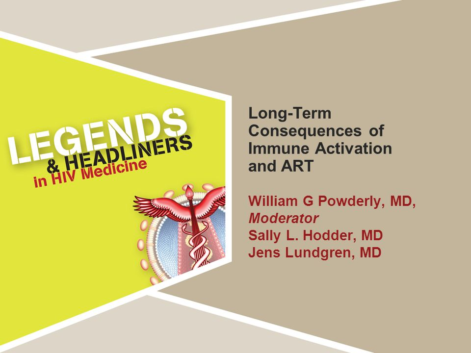 Long-Term Consequences of Immune Activation and ART William G Powderly, MD, Moderator Sally L. Hodder, MD Jens Lundgren, MD