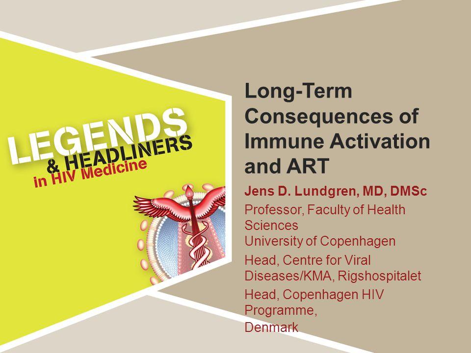 Long-Term Consequences of Immune Activation and ART Jens D. Lundgren, MD, DMSc Professor, Faculty of Health Sciences University of Copenhagen Head, Ce