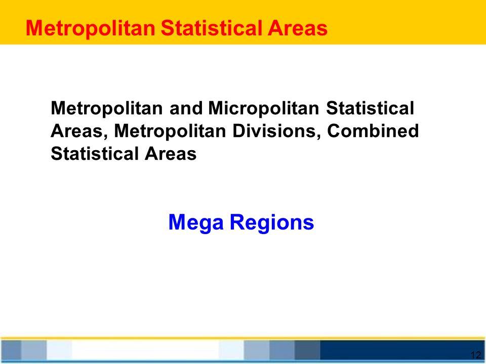 12 Metropolitan Statistical Areas Metropolitan and Micropolitan Statistical Areas, Metropolitan Divisions, Combined Statistical Areas Mega Regions