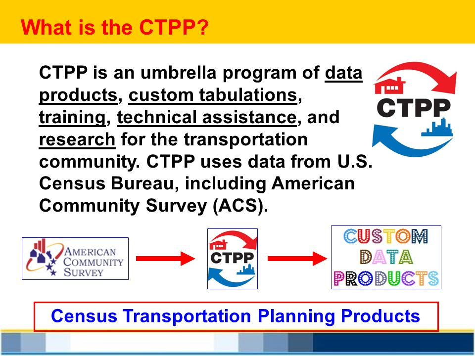 What is the CTPP? CTPP is an umbrella program of data products, custom tabulations, training, technical assistance, and research for the transportatio