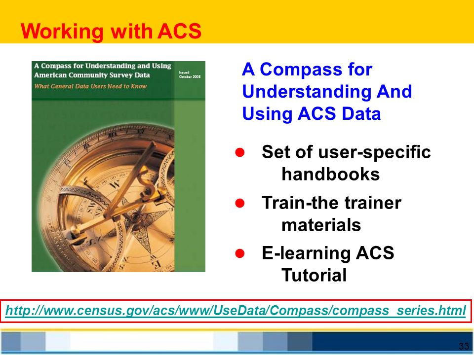 33 A Compass for Understanding And Using ACS Data Set of user-specific handbooks Train-the trainer materials E-learning ACS Tutorial http://www.census