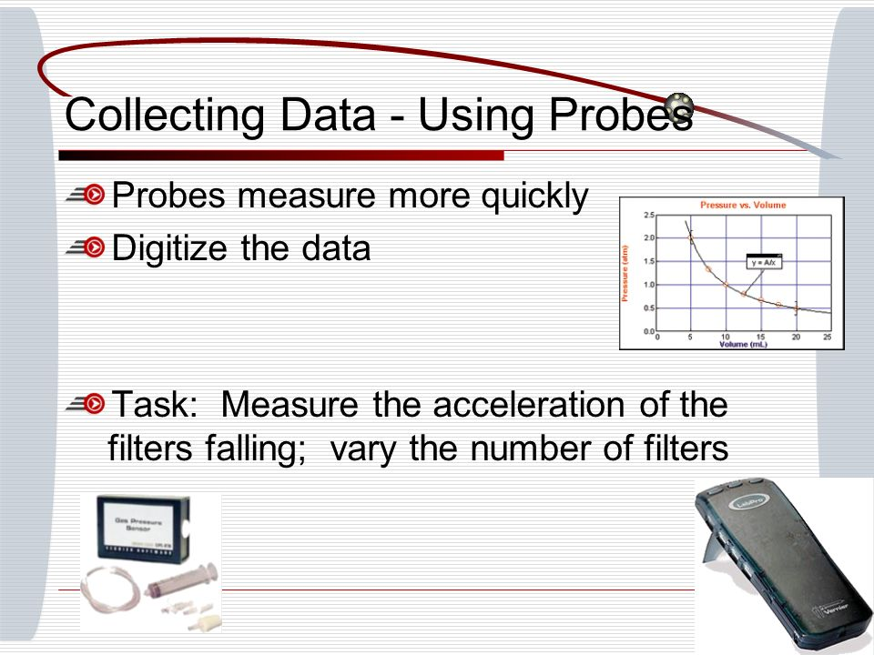 Collecting Data - Using Probes Probes measure more quickly Digitize the data Task: Measure the acceleration of the filters falling; vary the number of