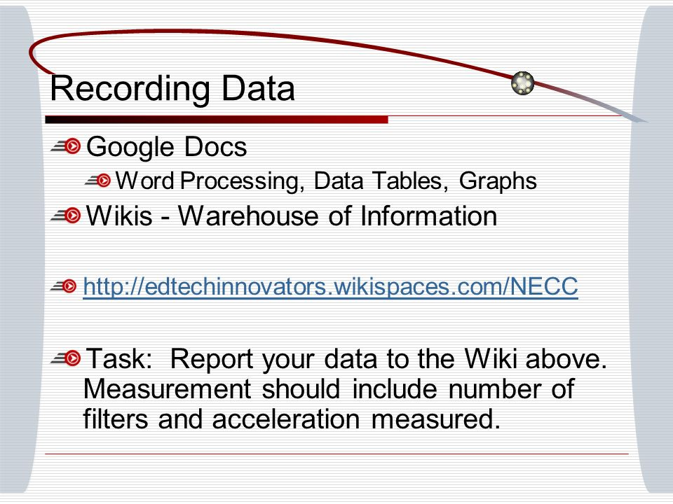 Recording Data Google Docs Word Processing, Data Tables, Graphs Wikis - Warehouse of Information http://edtechinnovators.wikispaces.com/NECC Task: Report your data to the Wiki above.