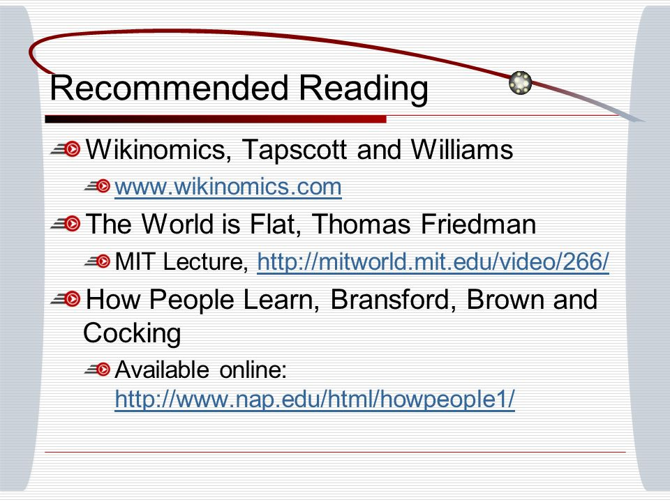 Recommended Reading Wikinomics, Tapscott and Williams www.wikinomics.com The World is Flat, Thomas Friedman MIT Lecture, http://mitworld.mit.edu/video