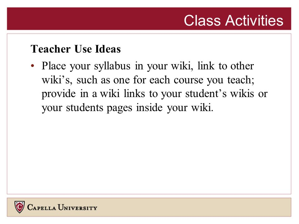 Teacher Use Ideas Place your syllabus in your wiki, link to other wikis, such as one for each course you teach; provide in a wiki links to your students wikis or your students pages inside your wiki.
