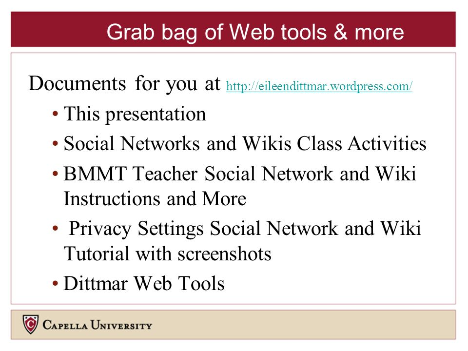 Grab bag of Web tools & more Documents for you at     This presentation Social Networks and Wikis Class Activities BMMT Teacher Social Network and Wiki Instructions and More Privacy Settings Social Network and Wiki Tutorial with screenshots Dittmar Web Tools