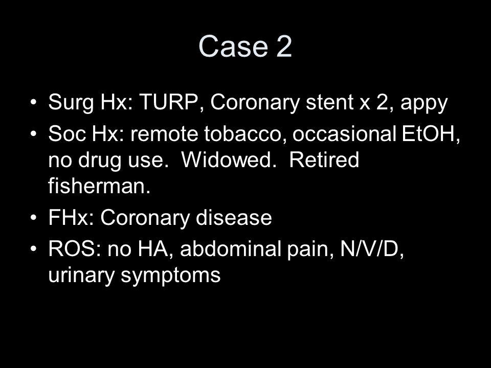 Case 2 Surg Hx: TURP, Coronary stent x 2, appy Soc Hx: remote tobacco, occasional EtOH, no drug use. Widowed. Retired fisherman. FHx: Coronary disease