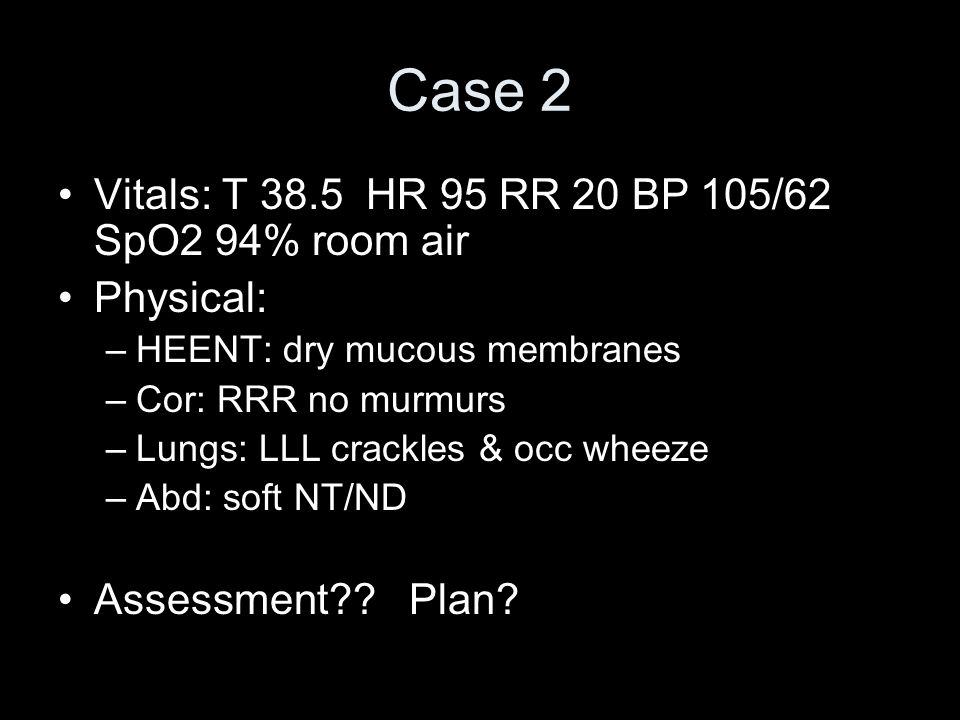 Case 2 Vitals: T 38.5 HR 95 RR 20 BP 105/62 SpO2 94% room air Physical: –HEENT: dry mucous membranes –Cor: RRR no murmurs –Lungs: LLL crackles & occ w