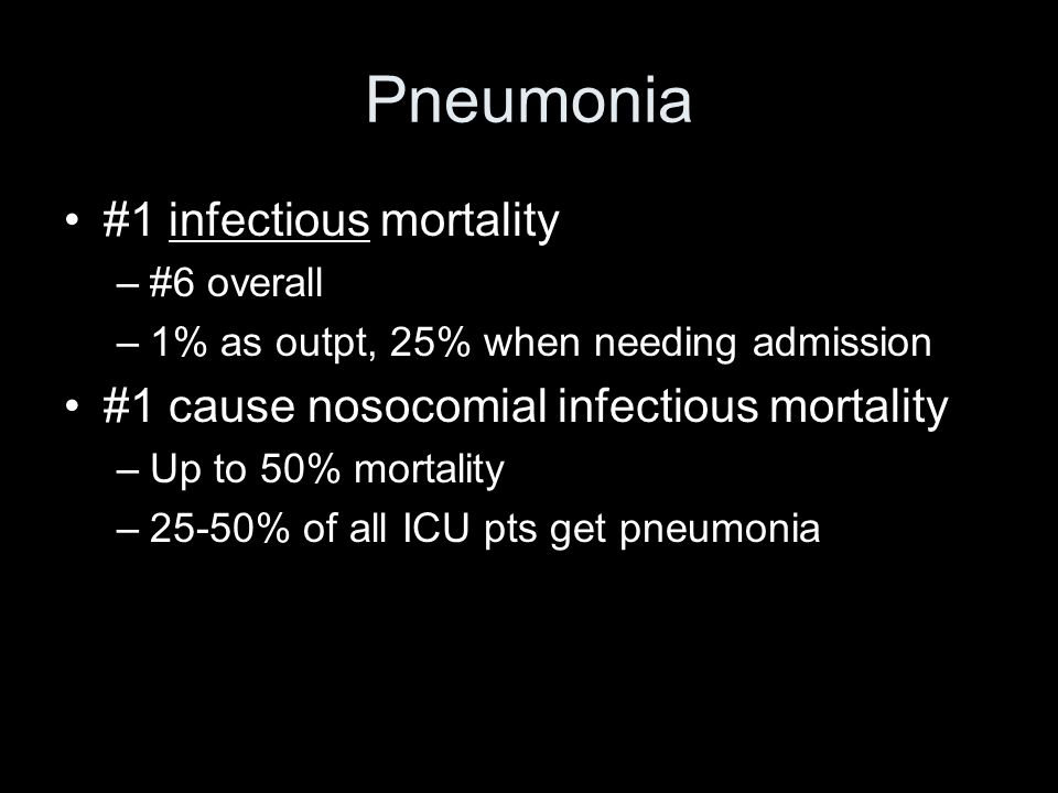 Pneumonia #1 infectious mortality –#6 overall –1% as outpt, 25% when needing admission #1 cause nosocomial infectious mortality –Up to 50% mortality –