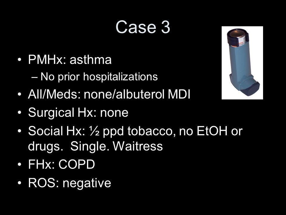 Case 3 PMHx: asthma –No prior hospitalizations All/Meds: none/albuterol MDI Surgical Hx: none Social Hx: ½ ppd tobacco, no EtOH or drugs. Single. Wait